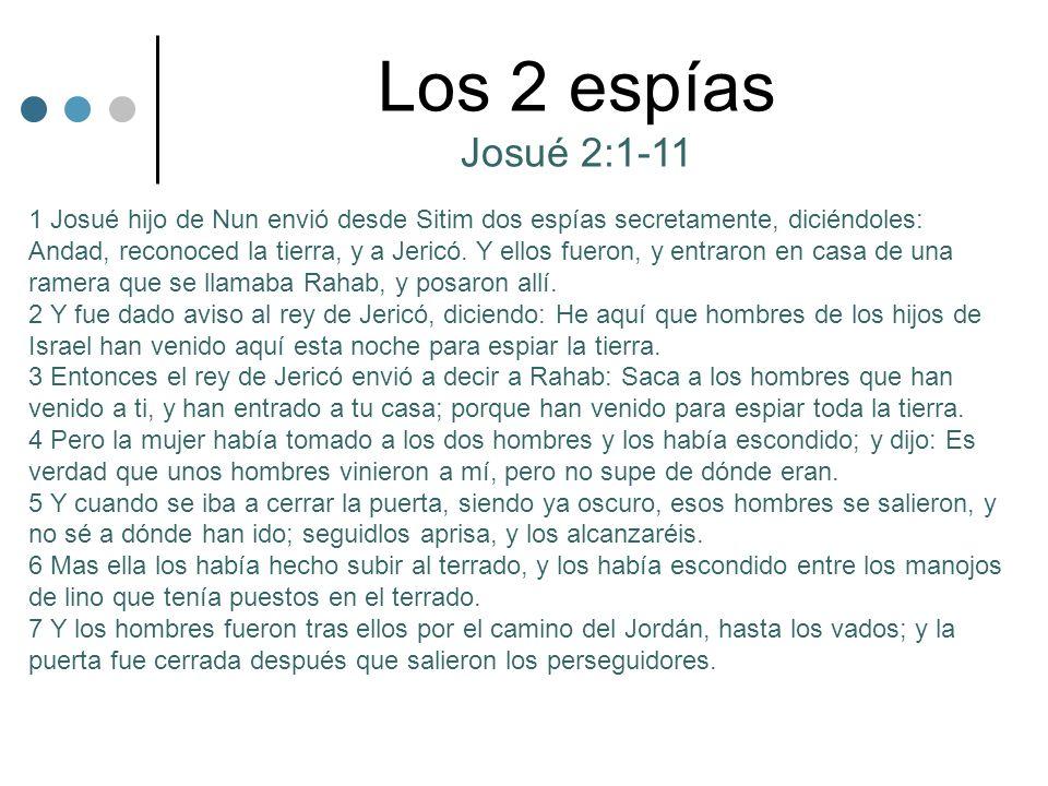 Los 2 espías Josué 2:1-11 1 Josué hijo de Nun envió desde Sitim dos espías secretamente, diciéndoles: Andad, reconoced la tierra, y a Jericó. Y ellos