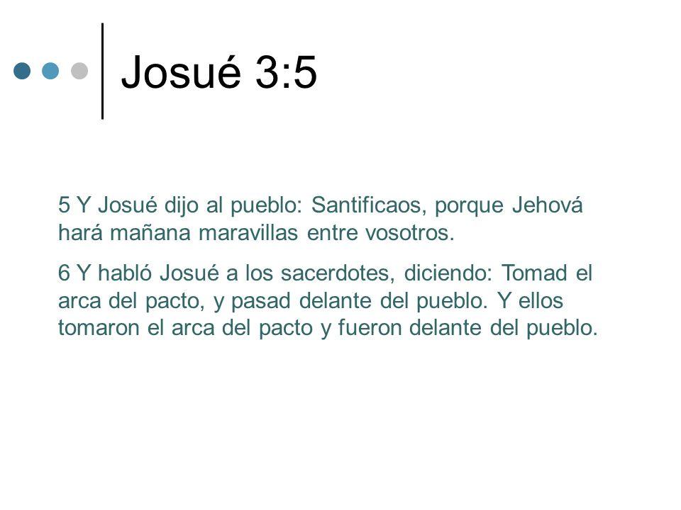 Josué 3:5 5 Y Josué dijo al pueblo: Santificaos, porque Jehová hará mañana maravillas entre vosotros. 6 Y habló Josué a los sacerdotes, diciendo: Toma