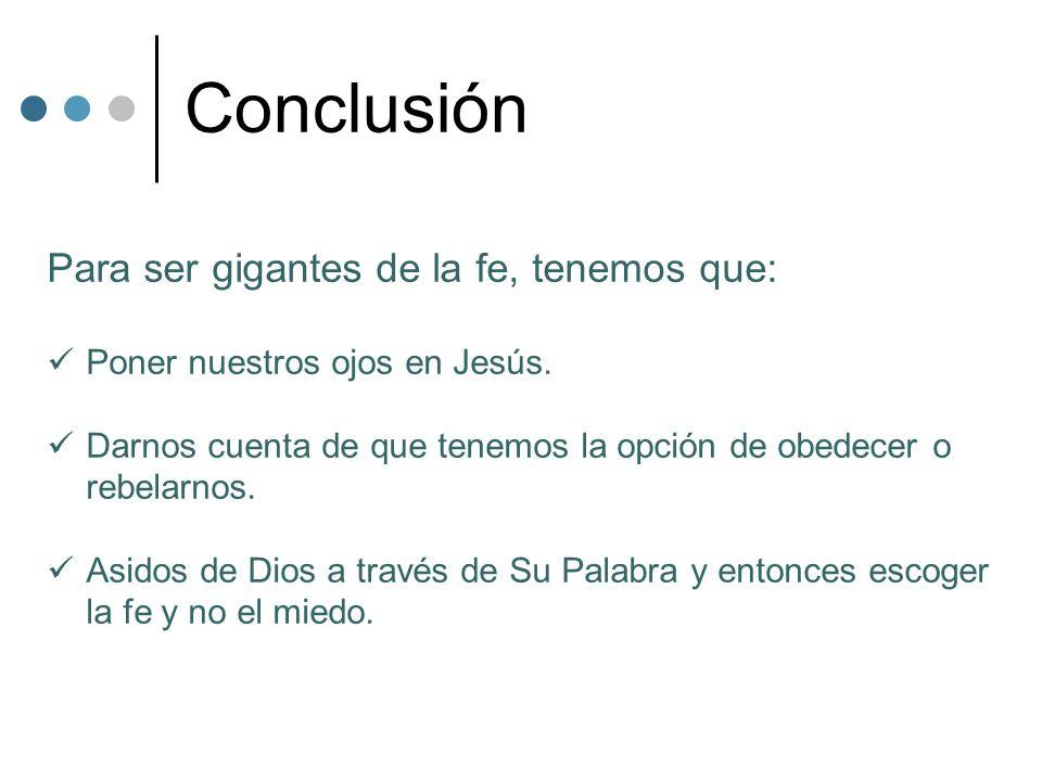 Conclusión Para ser gigantes de la fe, tenemos que: Poner nuestros ojos en Jesús. Darnos cuenta de que tenemos la opción de obedecer o rebelarnos. Asi