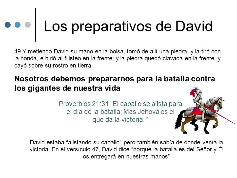 Los preparativos de David 49 Y metiendo David su mano en la bolsa, tomó de allí una piedra, y la tiró con la honda, e hirió al filisteo en la frente;