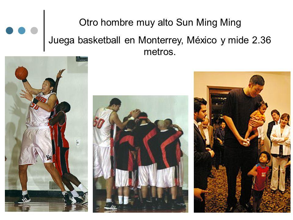 Otro hombre muy alto Sun Ming Ming Juega basketball en Monterrey, México y mide 2.36 metros.