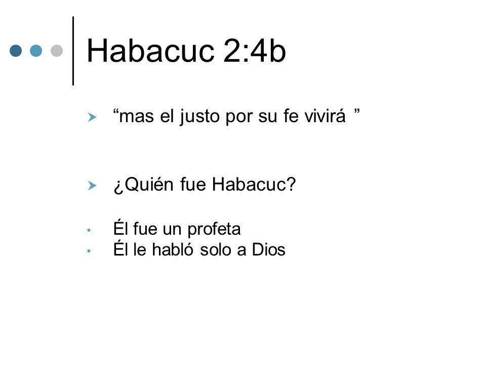 Habacuc 2:4b mas el justo por su fe vivirá ¿Quién fue Habacuc? Él fue un profeta Él le habló solo a Dios