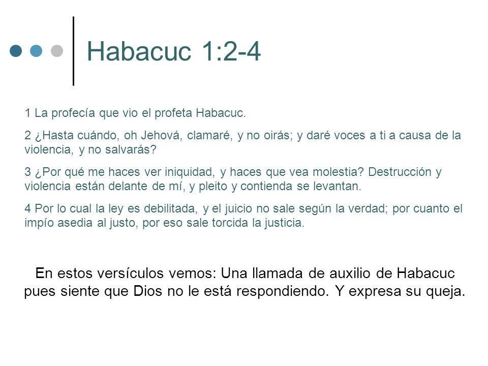 Habacuc 1:2-4 1 La profecía que vio el profeta Habacuc. 2 ¿Hasta cuándo, oh Jehová, clamaré, y no oirás; y daré voces a ti a causa de la violencia, y