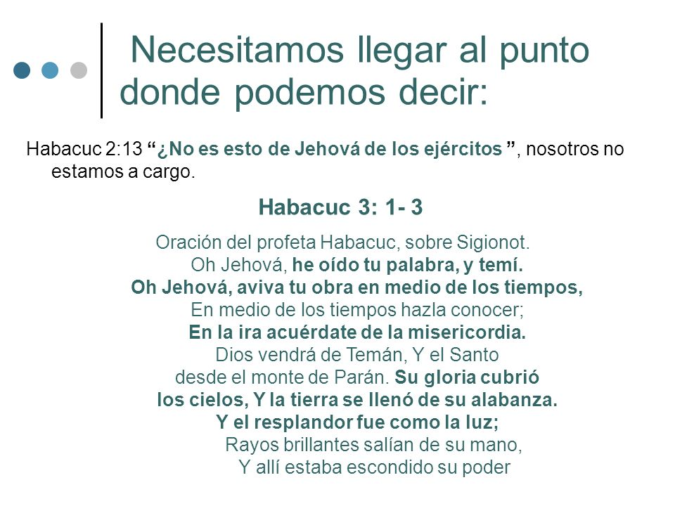Necesitamos llegar al punto donde podemos decir: Habacuc 2:13 ¿No es esto de Jehová de los ejércitos, nosotros no estamos a cargo. Habacuc 3: 1- 3 Ora