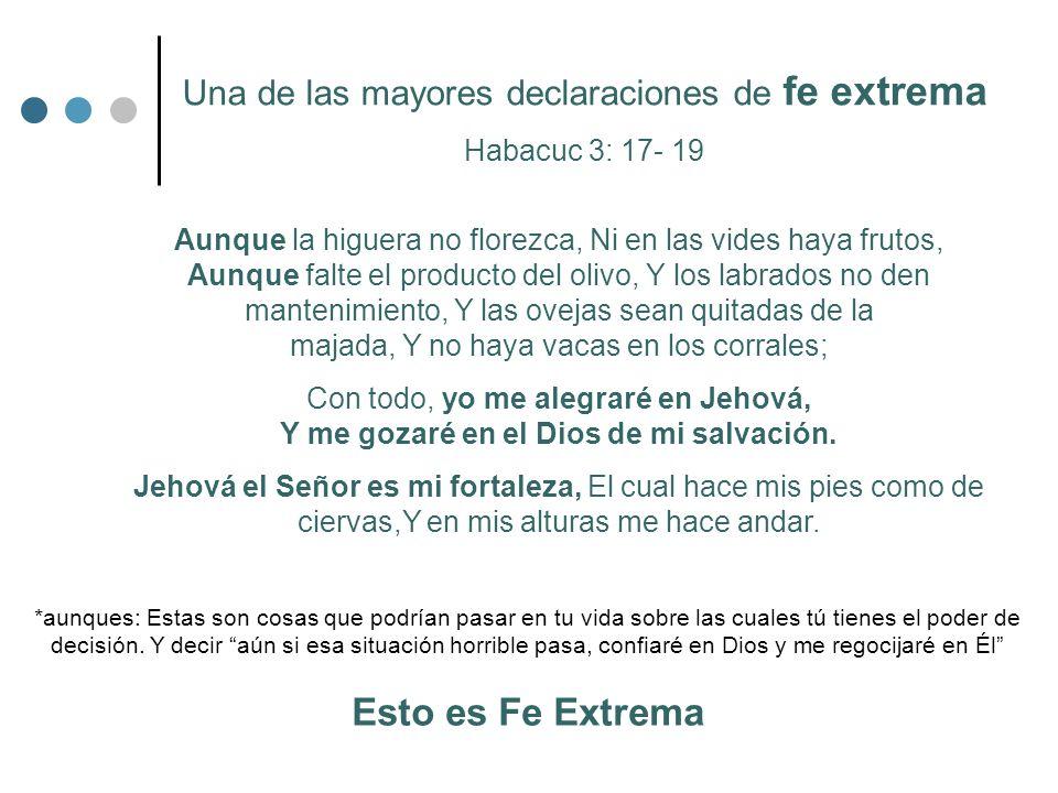 Una de las mayores declaraciones de fe extrema Habacuc 3: 17- 19 Aunque la higuera no florezca, Ni en las vides haya frutos, Aunque falte el producto