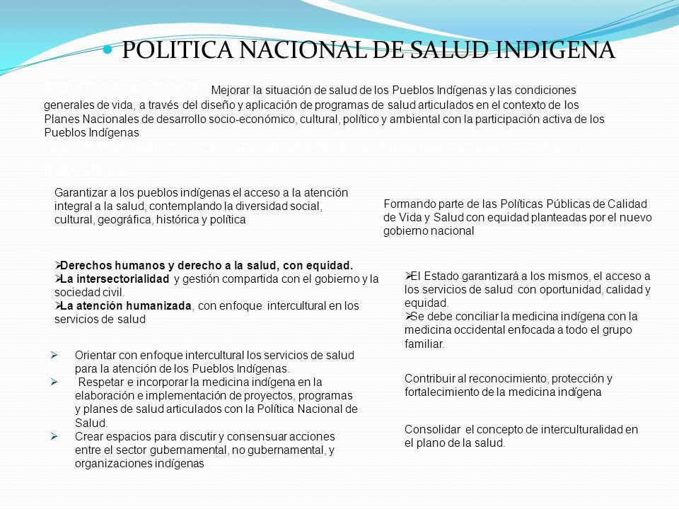 POLITICA NACIONAL DE SALUD INDIGENA POLITICA NACIONAL Mejorar la situación de salud de los Pueblos Indígenas y las condiciones generales de vida, a tr