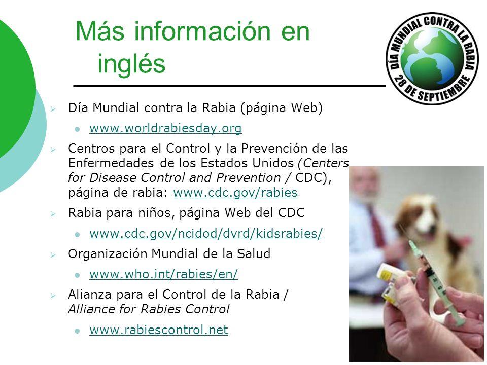 Más información en inglés Día Mundial contra la Rabia (página Web) www.worldrabiesday.org Centros para el Control y la Prevención de las Enfermedades