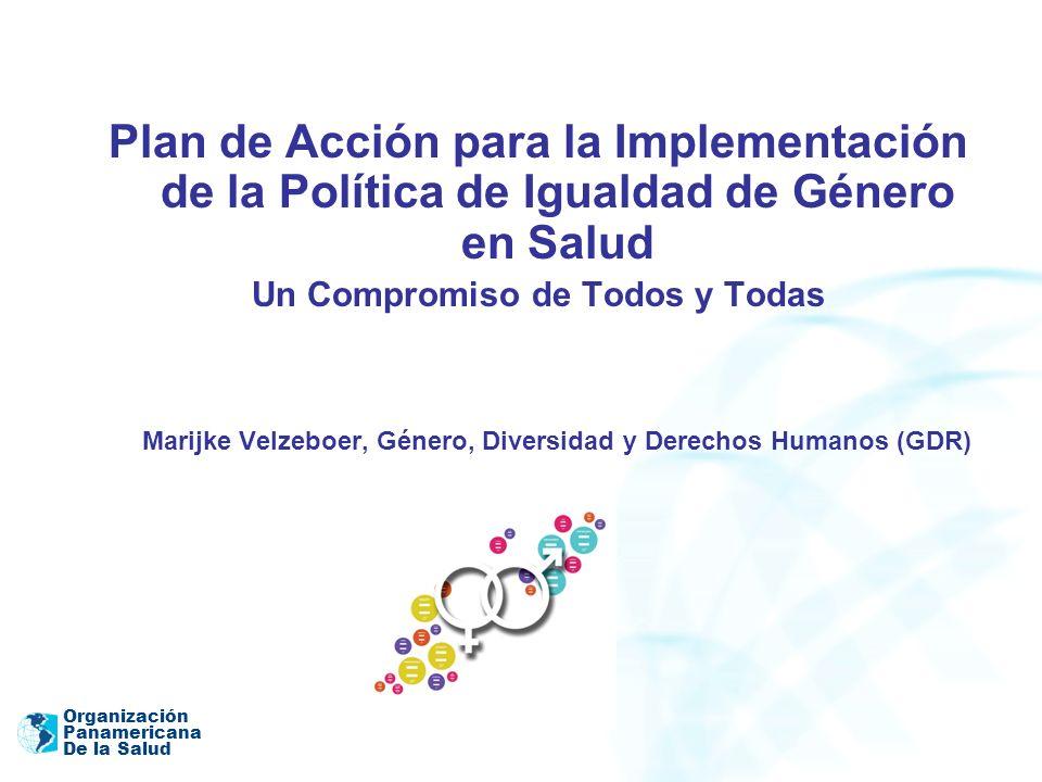 Organización Panamericana De la Salud ¿POR QUÉ UNA POLÍTICA DE IGUALDAD DE GÉNERO EN SALUD y SU PLAN DE ACCIÓN.