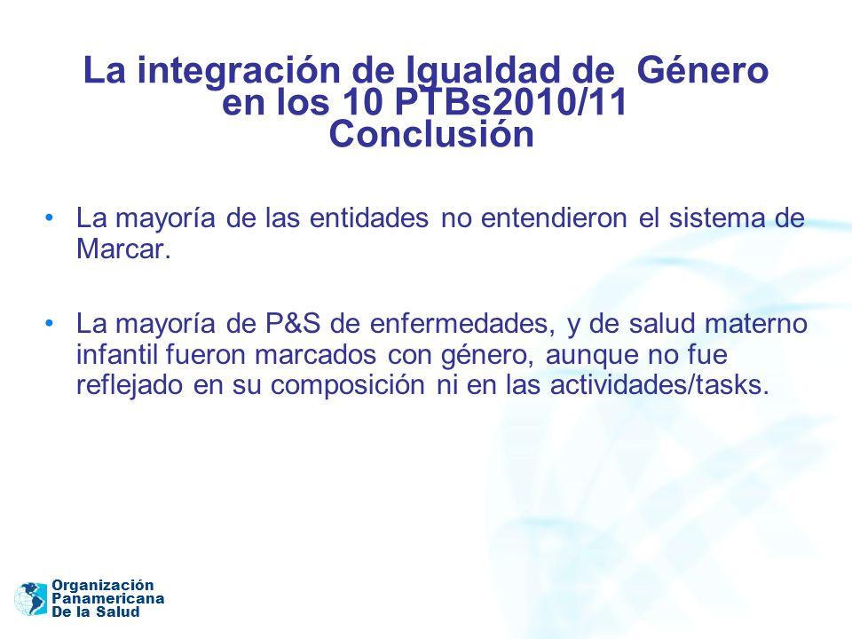 Organización Panamericana De la Salud La integración de Igualdad de Género en los 10 PTBs2010/11 Conclusión La mayoría de las entidades no entendieron