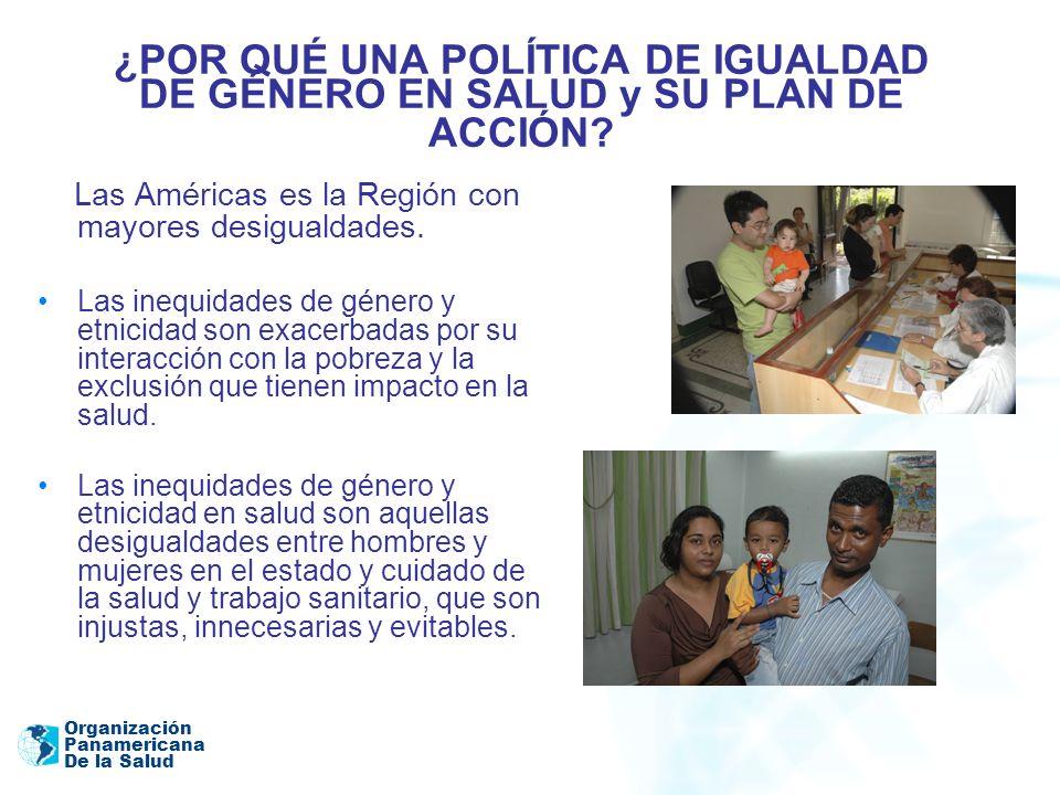 Organización Panamericana De la Salud ¿POR QUÉ UNA POLÍTICA DE IGUALDAD DE GÉNERO EN SALUD y SU PLAN DE ACCIÓN? Las Américas es la Región con mayores