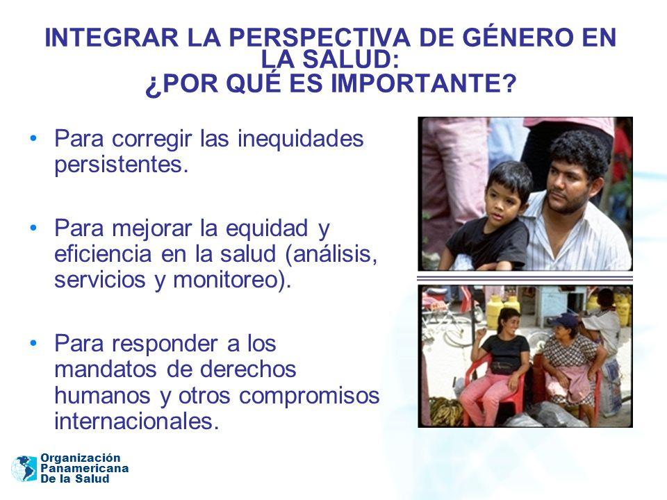 Organización Panamericana De la Salud INTEGRAR LA PERSPECTIVA DE GÉNERO EN LA SALUD: ¿ POR QUÉ ES IMPORTANTE? Para corregir las inequidades persistent