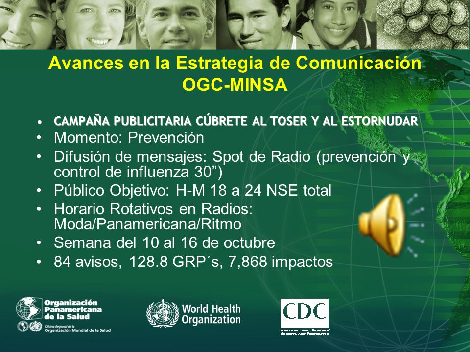 Avances en la Estrategia de Comunicación OGC-MINSA CAMPAÑA PUBLICITARIA CÚBRETE AL TOSER Y AL ESTORNUDARCAMPAÑA PUBLICITARIA CÚBRETE AL TOSER Y AL ESTORNUDAR Momento: Prevención Difusión de mensajes: Spot de Radio (prevención y control de influenza 30) Público Objetivo: H-M 18 a 24 NSE total Horario Rotativos en Radios: Moda/Panamericana/Ritmo Semana del 10 al 16 de octubre 84 avisos, 128.8 GRP´s, 7,868 impactos