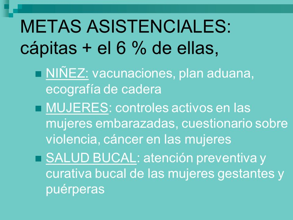 METAS ASISTENCIALES: cápitas + el 6 % de ellas, NIÑEZ: vacunaciones, plan aduana, ecografía de cadera MUJERES: controles activos en las mujeres embara