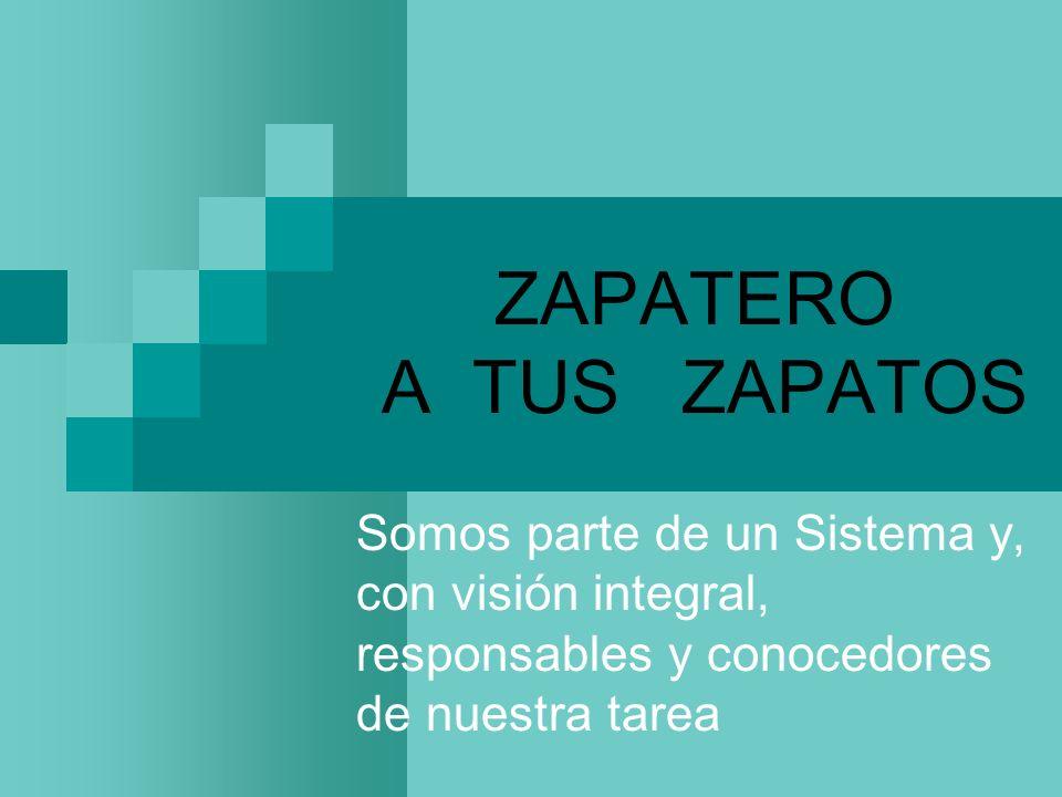 ZAPATERO A TUS ZAPATOS Somos parte de un Sistema y, con visión integral, responsables y conocedores de nuestra tarea