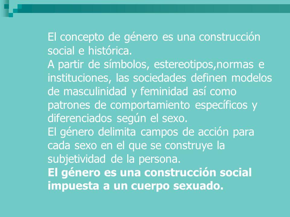 El concepto de género es una construcción social e histórica. A partir de símbolos, estereotipos,normas e instituciones, las sociedades definen modelo