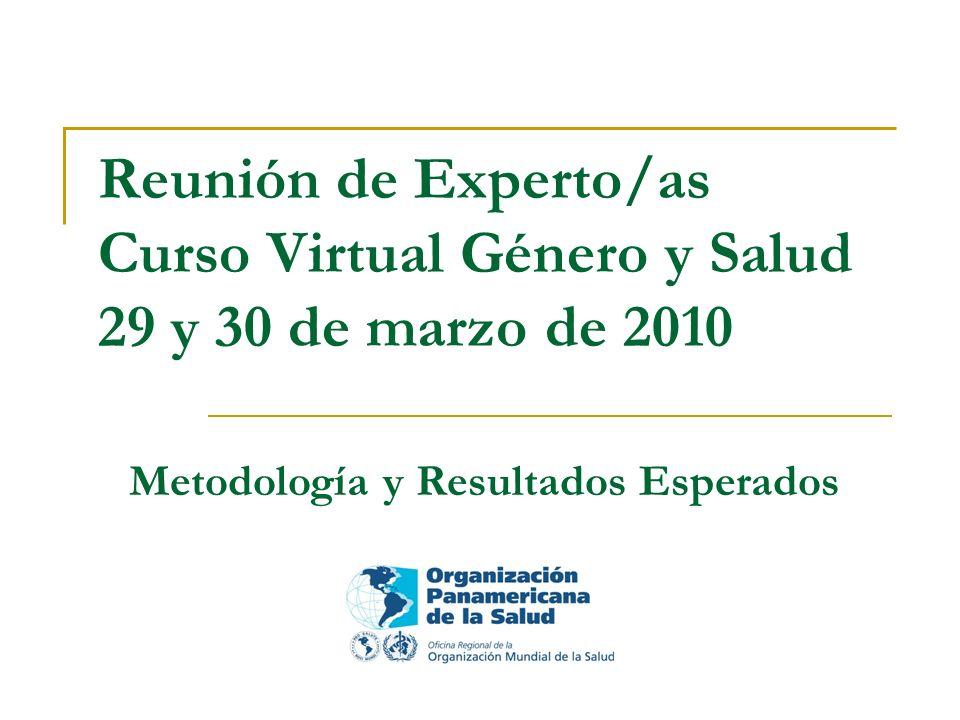 Reunión de Experto/as Curso Virtual Género y Salud 29 y 30 de marzo de 2010 Metodología y Resultados Esperados