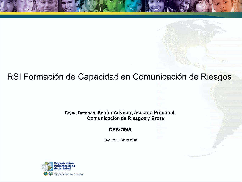 RSI Formación de Capacidad en Comunicación de Riesgos Bryna Brennan, Senior Advisor, Asesora Principal, Comunicación de Riesgos y Brote OPS/OMS Lima, Perú – Marzo 2010