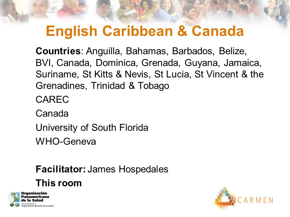 English Caribbean & Canada Countries: Anguilla, Bahamas, Barbados, Belize, BVI, Canada, Dominica, Grenada, Guyana, Jamaica, Suriname, St Kitts & Nevis, St Lucia, St Vincent & the Grenadines, Trinidad & Tobago CAREC Canada University of South Florida WHO-Geneva Facilitator: James Hospedales This room