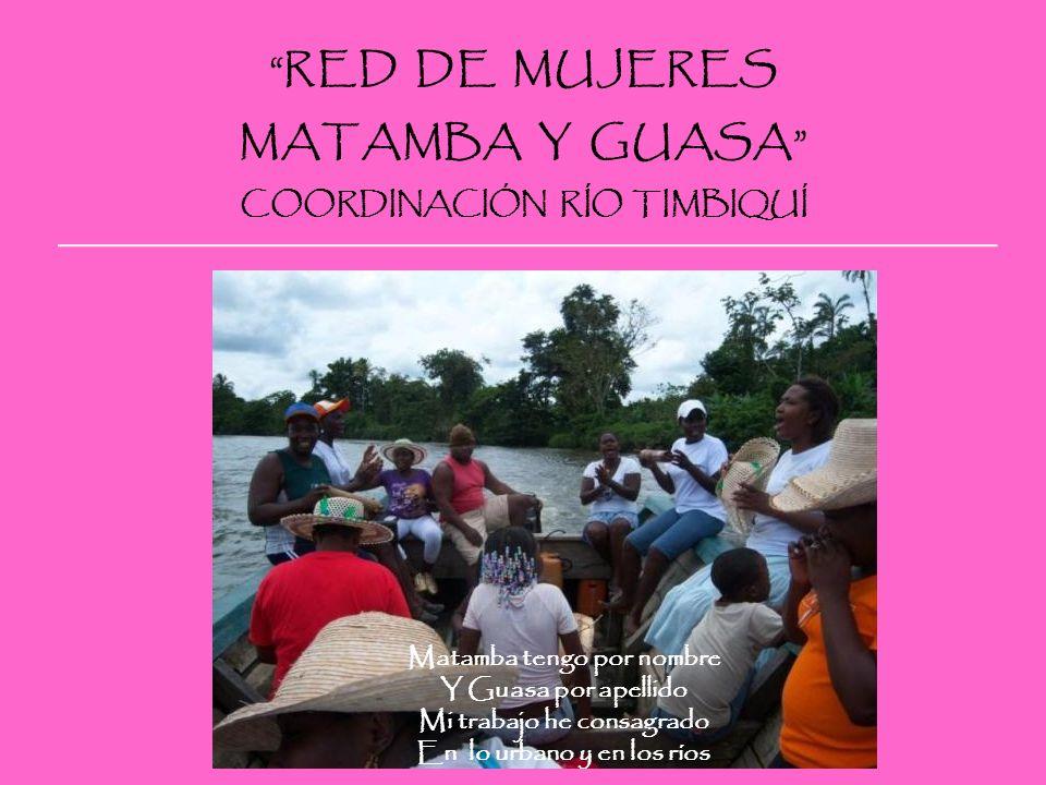 RED DE ORGANIZACIONES FEMENINAS DEL PACÍFICO CAUCANO MATAMBA Y GUASA COORDINACIÓN RÍO TIMBIQUÍ Una Mujer mas una Mujer no son dos Mujeres SOMOS MUJERES UNIDAS Compartimos el territorio La Red Matamba y Guasa Indígenas y afrocolombianosA ganado un fuerte espacio Cada quien con sus tradicionespor que negras e indígenas Los acuerdos respetamos Ya juntitas trabajamos Manejamos es verdad Nuestra dualidad religiosa Jesucristo por delante No admitimos otra cosa Somos descendientes de áfricaNuestra cultural ancestral Y no lo podemos negarsiempre nos mantiene unido Lo mágico religiosoel culto y ritual a los muerto Es tradicional y culturalsiempre toditos sentimos La comunidad es la gran familiaEste es el gran compromiso Que a toditos nos convocade toda una comunidad Tíos, primos, vecinos o hermanosformar a niños y jóvenes Cualquier familiaridad nos tocaasí el futuro cambiará