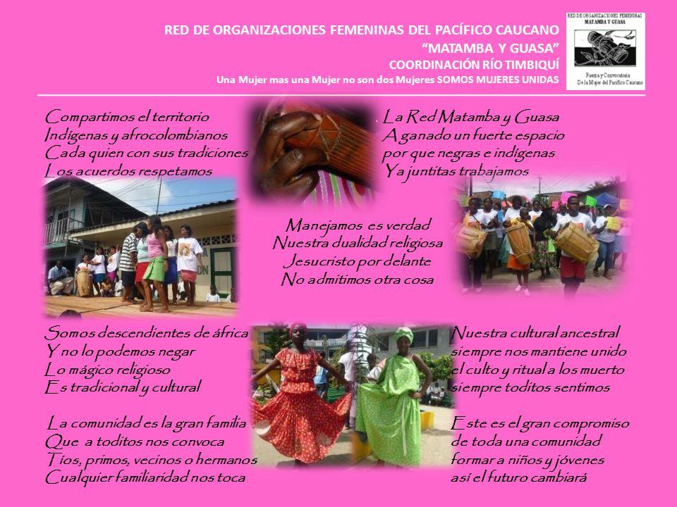 RED DE ORGANIZACIONES FEMENINAS DEL PACÍFICO CAUCANO MATAMBA Y GUASA COORDINACIÓN RÍO TIMBIQUÍ Una Mujer mas una Mujer no son dos Mujeres SOMOS MUJERES UNIDAS Fortalezas Estamos organizadasla mujer en nuestro País Y esta es la mejor gananciahoy a tomado la rienda Para empezar a solucionarde recuperar los saberes Mucho de lo que nos falta Hay mucha disposiciónestamos recuperando Para enseñar y aprenderlas plantas medicinales Y es este un gran pasopara tener variedad Pa multiplicar el sabery que ya nunca nos falten El estar organizada Y que todas estemos juntas Este ya es el inicio Para negociar una política publica