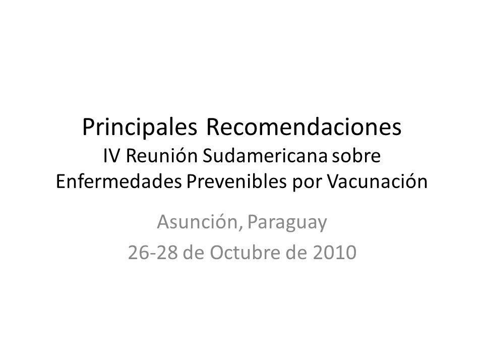 Principales Recomendaciones IV Reunión Sudamericana sobre Enfermedades Prevenibles por Vacunación Asunción, Paraguay 26-28 de Octubre de 2010