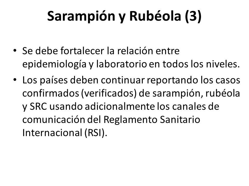 Sarampión y Rubéola (3) Se debe fortalecer la relación entre epidemiología y laboratorio en todos los niveles. Los países deben continuar reportando l