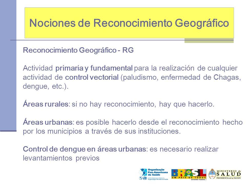 Nociones de Reconocimiento Geográfico Reconocimiento Geográfico - RG Actividad primaria y fundamental para la realización de cualquier actividad de control vectorial (paludismo, enfermedad de Chagas, dengue, etc.).