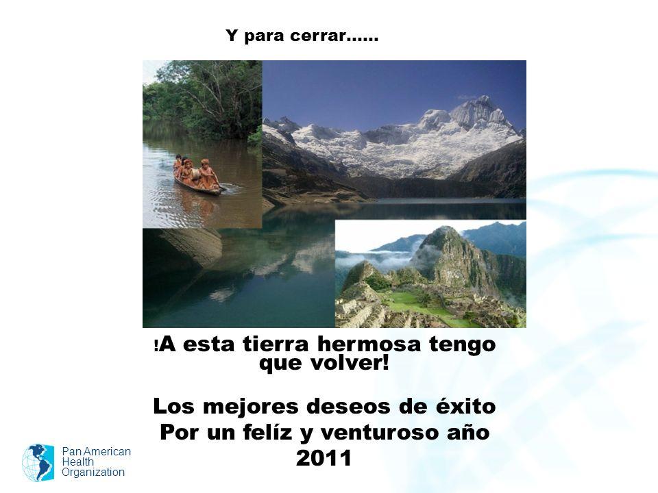 Pan American Health Organization ! A esta tierra hermosa tengo que volver! Los mejores deseos de éxito Por un felíz y venturoso año 2011 Y para cerrar