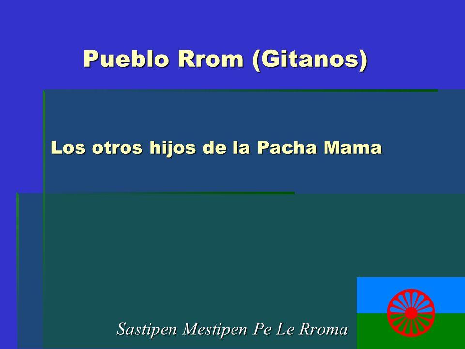 Pueblo Rrom (Gitanos) Sastipen Mestipen Pe Le Rroma Los otros hijos de la Pacha Mama
