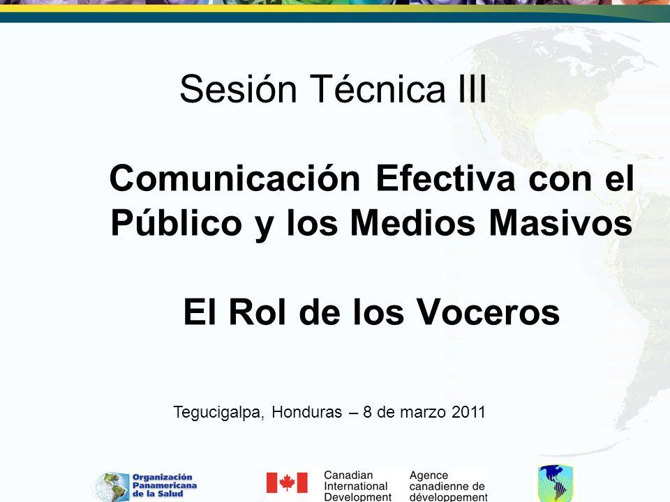Comunicación Efectiva con el Público y los Medios Masivos El Rol de los Voceros Sesión Técnica III Tegucigalpa, Honduras – 8 de marzo 2011