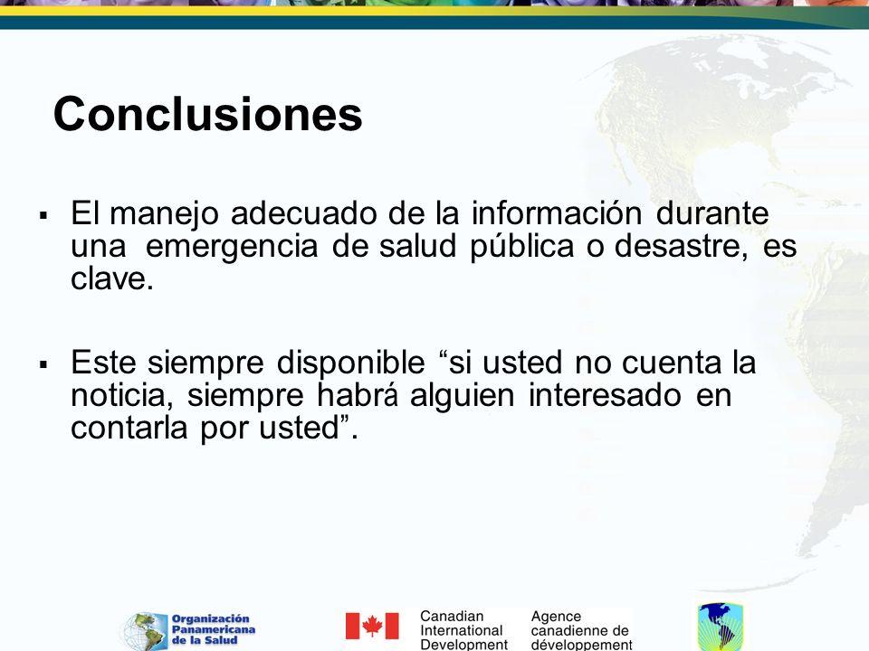 Conclusiones El manejo adecuado de la información durante una emergencia de salud pública o desastre, es clave. Este siempre disponible si usted no cu