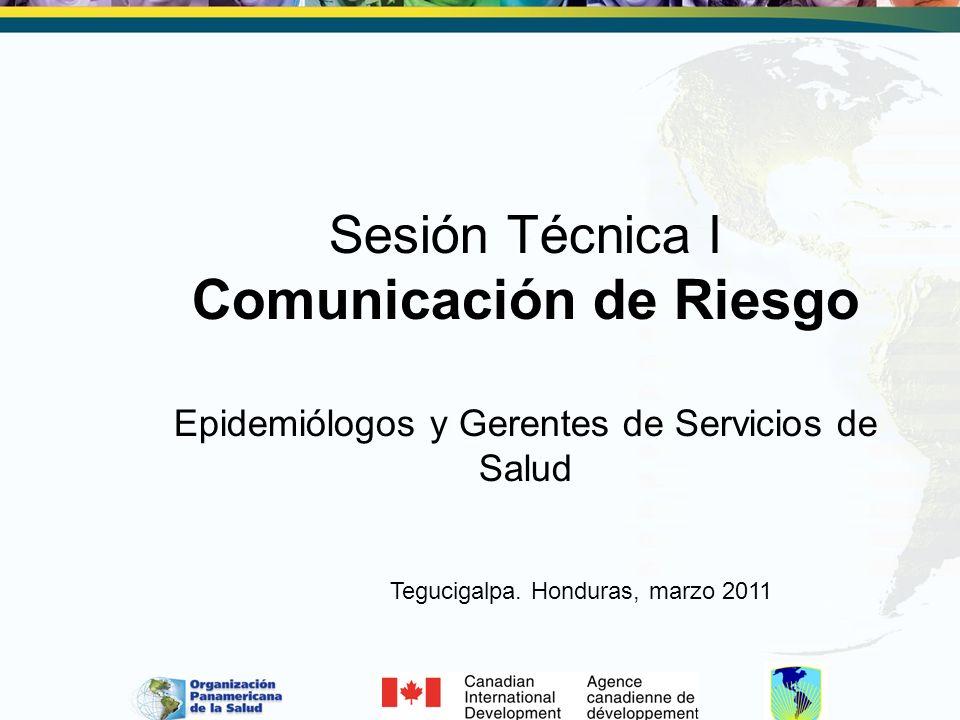 Sesión Técnica I Comunicación de Riesgo Epidemiólogos y Gerentes de Servicios de Salud Tegucigalpa. Honduras, marzo 2011