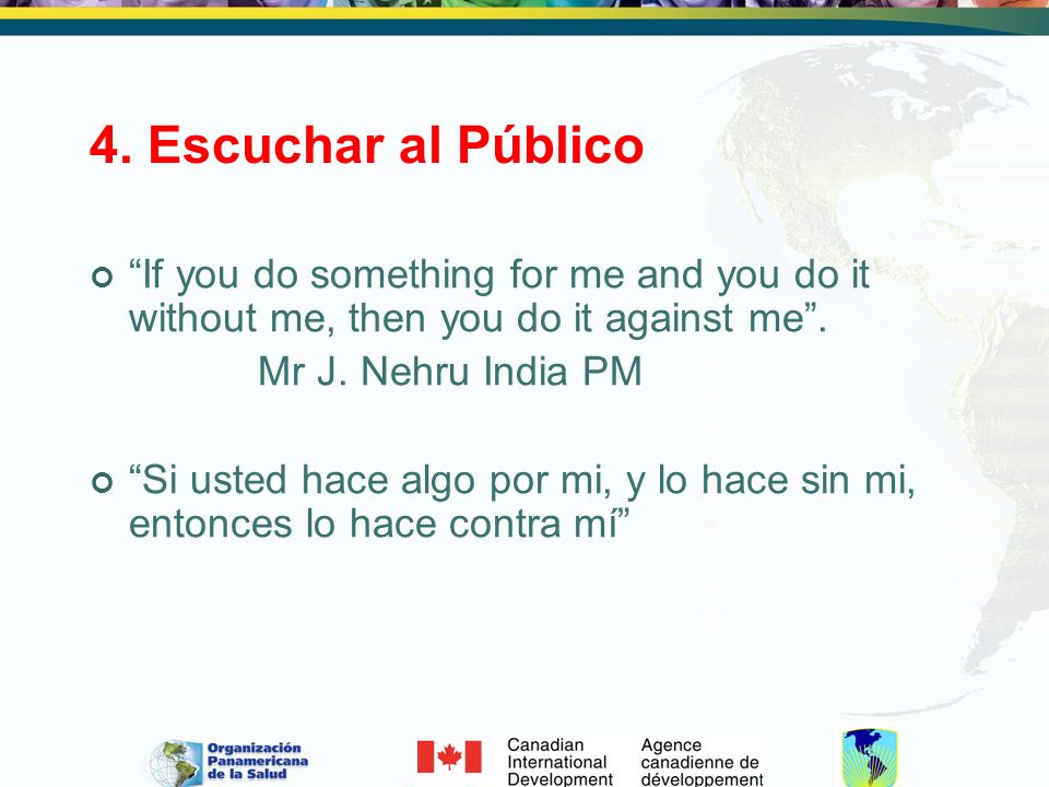 4. Escuchar al Público If you do something for me and you do it without me, then you do it against me. Mr J. Nehru India PM Si usted hace algo por mi,