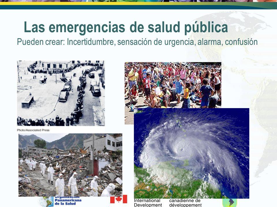 Las emergencias de salud pública Pueden crear: Incertidumbre, sensación de urgencia, alarma, confusión