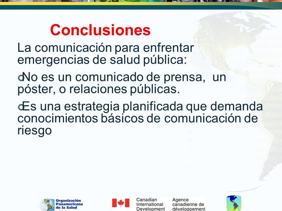 Conclusiones La comunicación para enfrentar emergencias de salud pública: No es un comunicado de prensa, un póster, o relaciones públicas. Es una estr