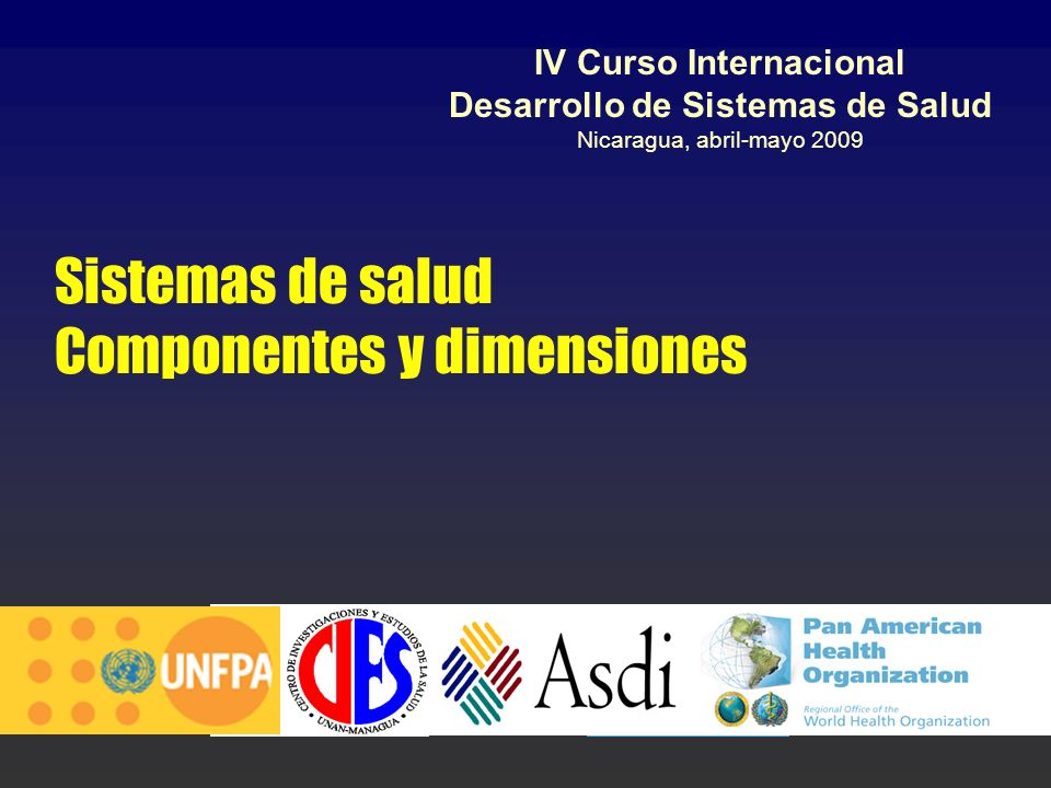 Sistemas de salud Componentes y dimensiones IV Curso Internacional Desarrollo de Sistemas de Salud Nicaragua, abril-mayo 2009