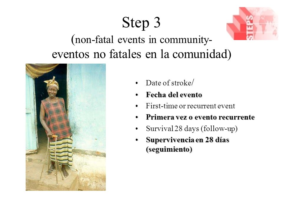 Step 3 ( non-fatal events in community- eventos no fatales en la comunidad) Date of stroke / Fecha del eventoFecha del evento First-time or recurrent event Primera vez o evento recurrentePrimera vez o evento recurrente Survival 28 days (follow-up) Supervivencia en 28 días (seguimiento)Supervivencia en 28 días (seguimiento)