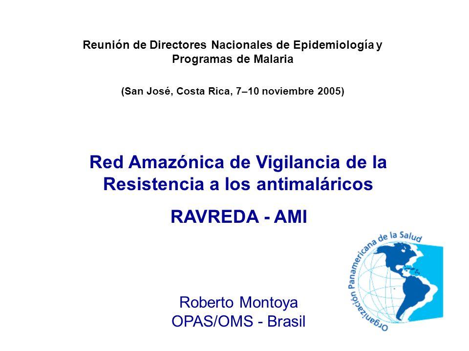 Red Amazónica de Vigilancia de la Resistencia a los antimaláricos RAVREDA - AMI Roberto Montoya OPAS/OMS - Brasil Reunión de Directores Nacionales de