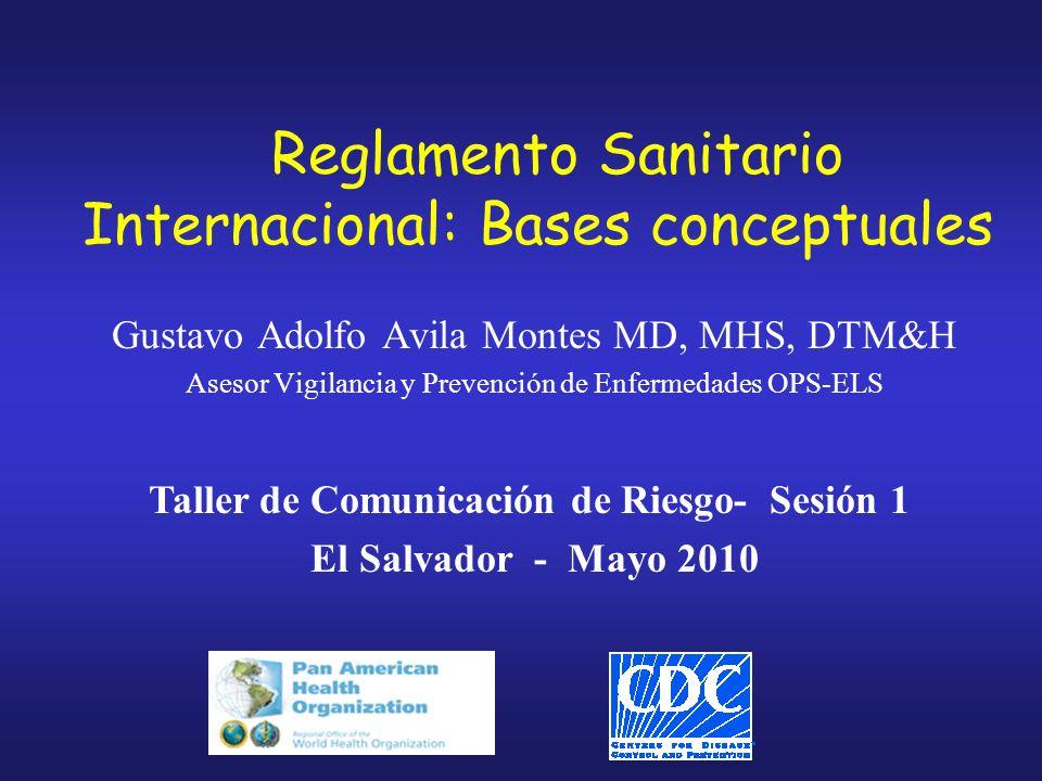 Reglamento Sanitario Internacional: Bases conceptuales Gustavo Adolfo Avila Montes MD, MHS, DTM&H Asesor Vigilancia y Prevención de Enfermedades OPS-ELS Taller de Comunicación de Riesgo- Sesión 1 El Salvador - Mayo 2010