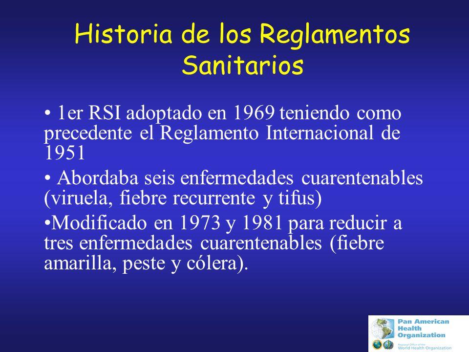 Historia de los Reglamentos Sanitarios 1er RSI adoptado en 1969 teniendo como precedente el Reglamento Internacional de 1951 Abordaba seis enfermedades cuarentenables (viruela, fiebre recurrente y tifus) Modificado en 1973 y 1981 para reducir a tres enfermedades cuarentenables (fiebre amarilla, peste y cólera).