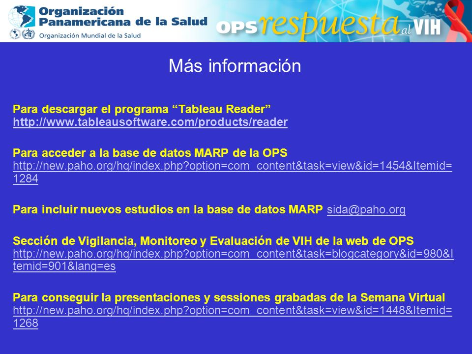 2003 Más información Para descargar el programa Tableau Reader http://www.tableausoftware.com/products/reader http://www.tableausoftware.com/products/reader Para acceder a la base de datos MARP de la OPS http://new.paho.org/hq/index.php option=com_content&task=view&id=1454&Itemid= 1284 http://new.paho.org/hq/index.php option=com_content&task=view&id=1454&Itemid= 1284 Para incluir nuevos estudios en la base de datos MARP sida@paho.orgsida@paho.org Sección de Vigilancia, Monitoreo y Evaluación de VIH de la web de OPS http://new.paho.org/hq/index.php option=com_content&task=blogcategory&id=980&I temid=901&lang=es http://new.paho.org/hq/index.php option=com_content&task=blogcategory&id=980&I temid=901&lang=es Para conseguir la presentaciones y sessiones grabadas de la Semana Virtual http://new.paho.org/hq/index.php option=com_content&task=view&id=1448&Itemid= 1268 http://new.paho.org/hq/index.php option=com_content&task=view&id=1448&Itemid= 1268 Más información Para descargar el programa Tableau Reader http://www.tableausoftware.com/products/reader http://www.tableausoftware.com/products/reader Para acceder a la base de datos MARP de la OPS http://new.paho.org/hq/index.php option=com_content&task=view&id=1454&Itemid= 1284 http://new.paho.org/hq/index.php option=com_content&task=view&id=1454&Itemid= 1284 Para incluir nuevos estudios en la base de datos MARP sida@paho.orgsida@paho.org Sección de Vigilancia, Monitoreo y Evaluación de VIH de la web de OPS http://new.paho.org/hq/index.php option=com_content&task=blogcategory&id=980&I temid=901&lang=es http://new.paho.org/hq/index.php option=com_content&task=blogcategory&id=980&I temid=901&lang=es Para conseguir la presentaciones y sessiones grabadas de la Semana Virtual http://new.paho.org/hq/index.php option=com_content&task=view&id=1448&Itemid= 1268 http://new.paho.org/hq/index.php option=com_content&task=view&id=1448&Itemid= 1268
