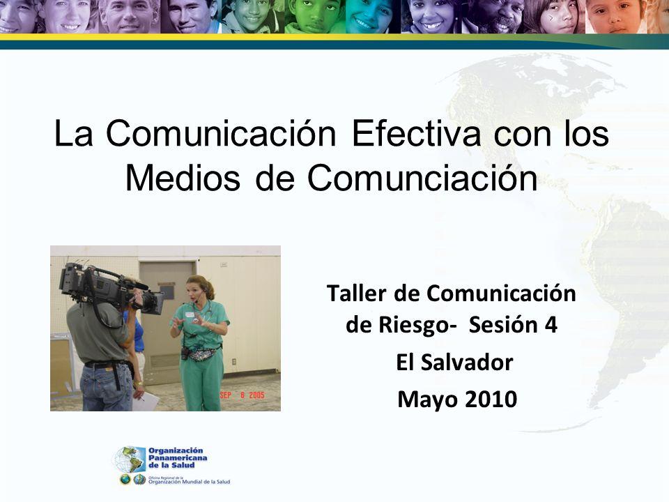 La Comunicación Efectiva con los Medios de Comunciación Taller de Comunicación de Riesgo- Sesión 4 El Salvador Mayo 2010