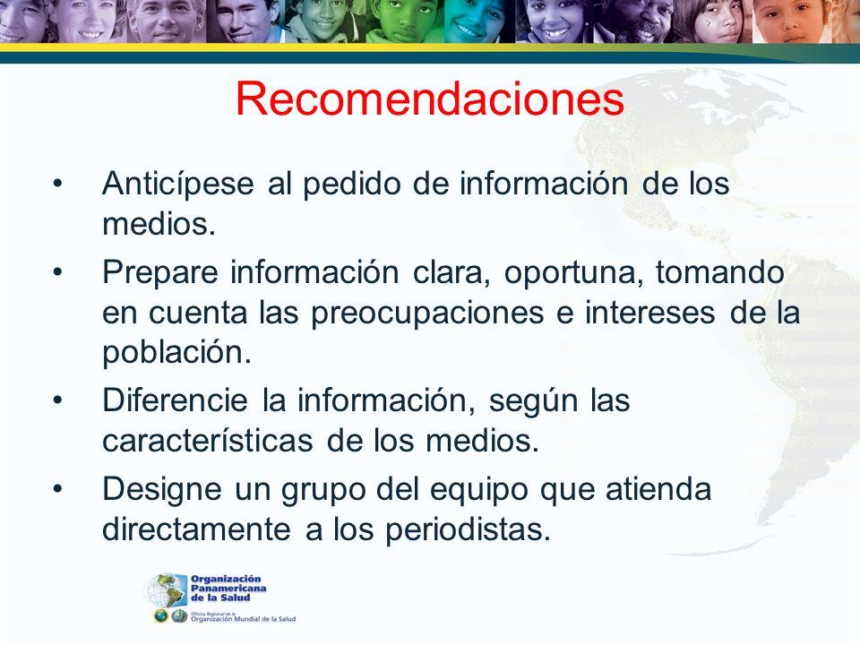 Recomendaciones Anticípese al pedido de información de los medios. Prepare información clara, oportuna, tomando en cuenta las preocupaciones e interes