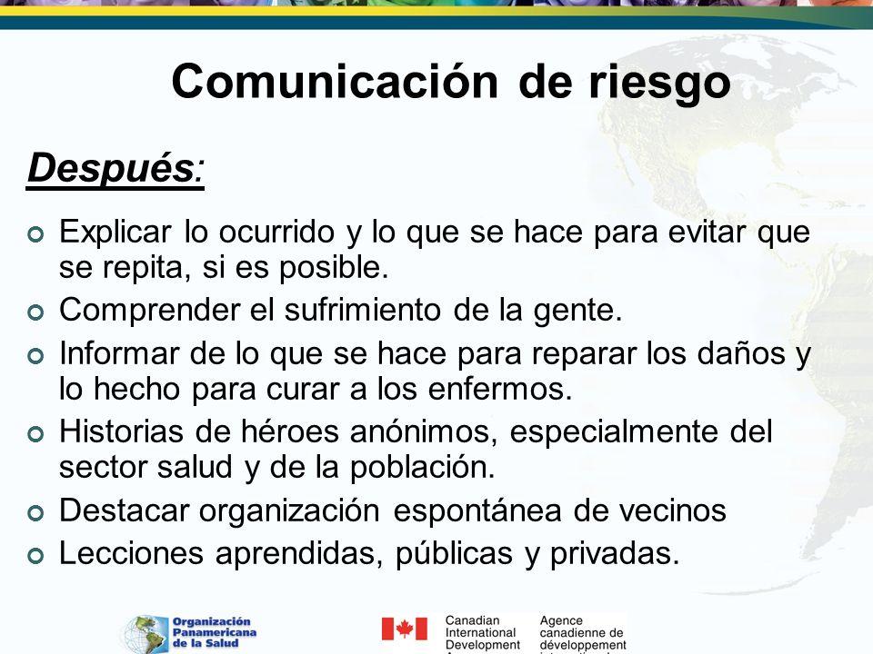 Comunicación de riesgo Después: Explicar lo ocurrido y lo que se hace para evitar que se repita, si es posible. Comprender el sufrimiento de la gente.