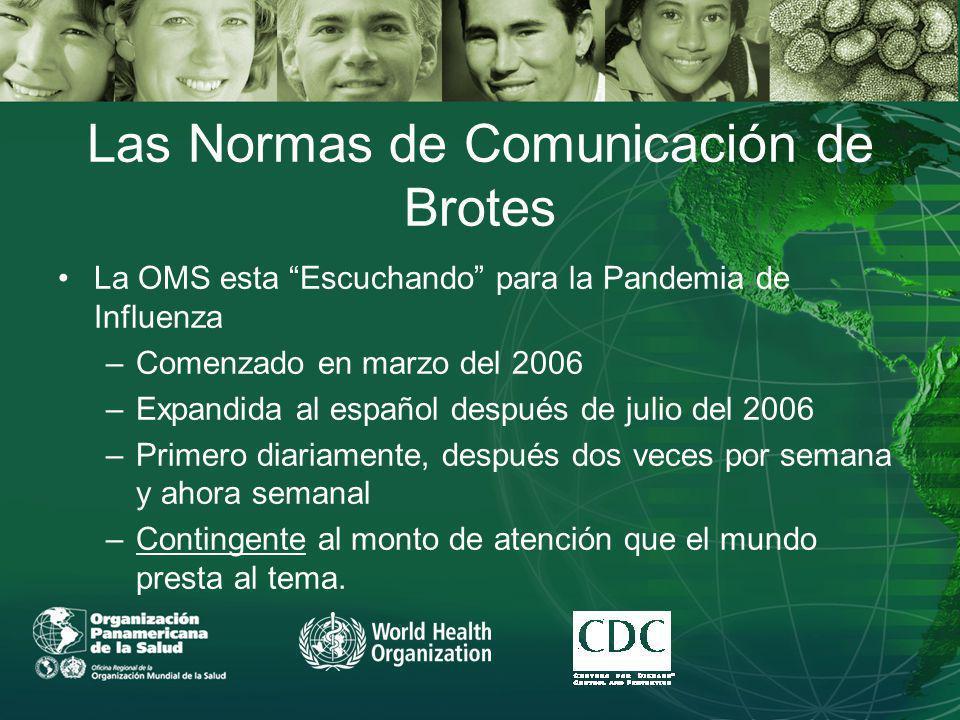 Las Normas de Comunicación de Brotes La OMS esta Escuchando para la Pandemia de Influenza –Comenzado en marzo del 2006 –Expandida al español después de julio del 2006 –Primero diariamente, después dos veces por semana y ahora semanal –Contingente al monto de atención que el mundo presta al tema.