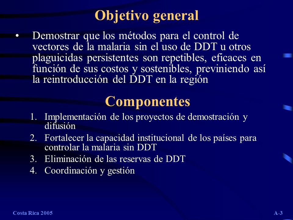 Costa Rica 2005A-3 Objetivo general Demostrar que los métodos para el control de vectores de la malaria sin el uso de DDT u otros plaguicidas persiste