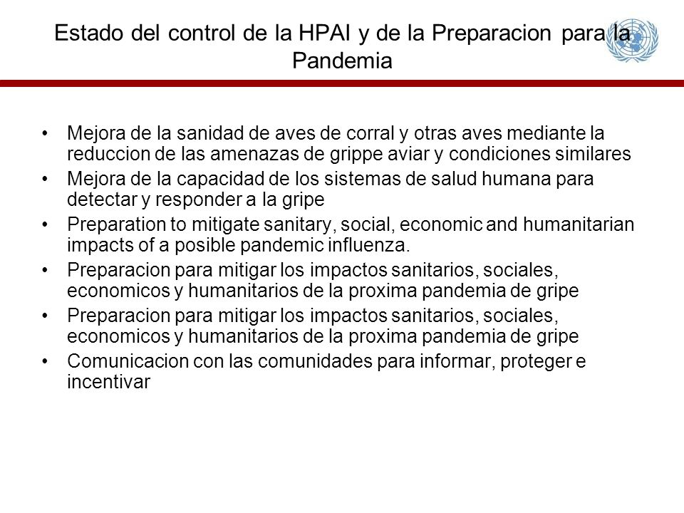 Estado del control de la HPAI y de la Preparacion para la Pandemia Mejora de la sanidad de aves de corral y otras aves mediante la reduccion de las amenazas de grippe aviar y condiciones similares Mejora de la capacidad de los sistemas de salud humana para detectar y responder a la gripe Preparation to mitigate sanitary, social, economic and humanitarian impacts of a posible pandemic influenza.