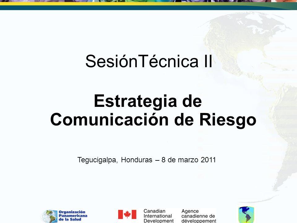 SesiónTécnica II Estrategia de Comunicación de Riesgo Tegucigalpa, Honduras – 8 de marzo 2011
