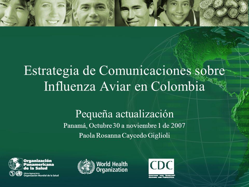 Estrategia de Comunicaciones sobre Influenza Aviar en Colombia Pequeña actualización Panamá, Octubre 30 a noviembre 1 de 2007 Paola Rosanna Caycedo Giglioli
