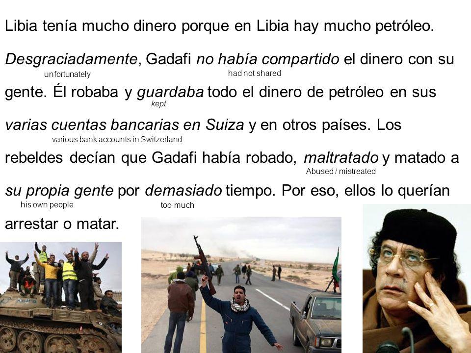 Libia tenía mucho dinero porque en Libia hay mucho petróleo. Desgraciadamente, Gadafi no había compartido el dinero con su gente. Él robaba y guardaba
